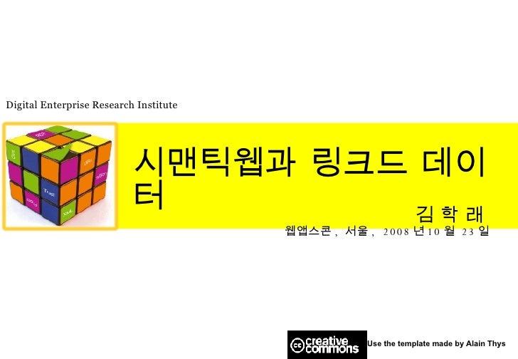 시맨틱웹과 링크드 데이터 김 학 래   웹앱스콘 ,  서울 ,  2008 년 10 월   23 일 Use the template made by Alain Thys