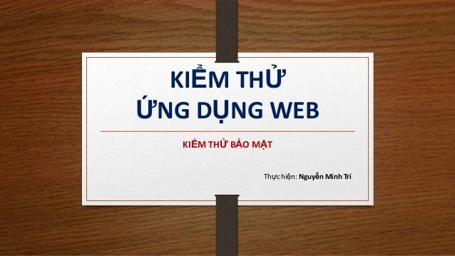 KIỂM THỬ ỨNG DỤNG WEB KIỂM THỬ BẢO MẬT Thực hiện: Nguyễn Minh Trí