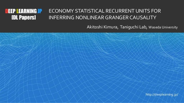 1 DEEP LEARNING JP [DL Papers] http://deeplearning.jp/ ECONOMY STATISTICAL RECURRENT UNITS FOR INFERRING NONLINEAR GRANGER...