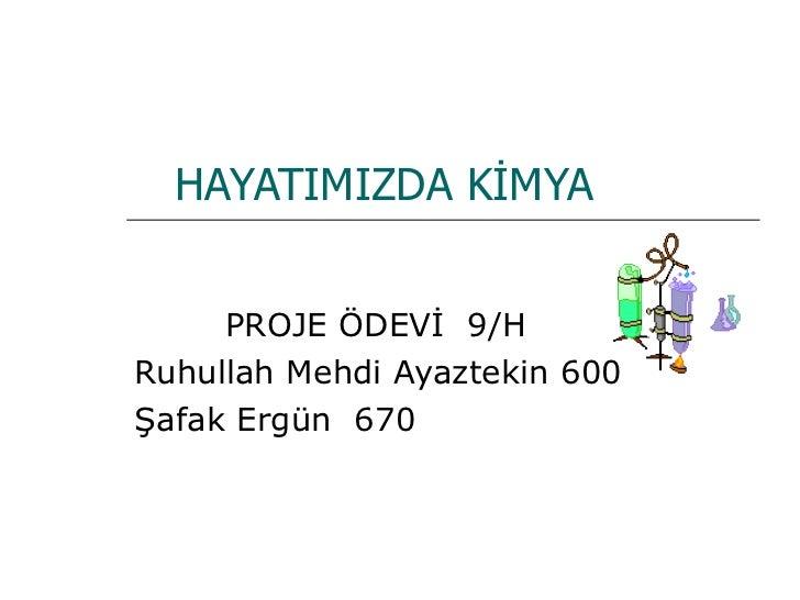 HAYATIMIZDA KİMYA PROJE ÖDEVİ  9/H Ruhullah Mehdi Ayaztekin 600 Şafak Ergün  670