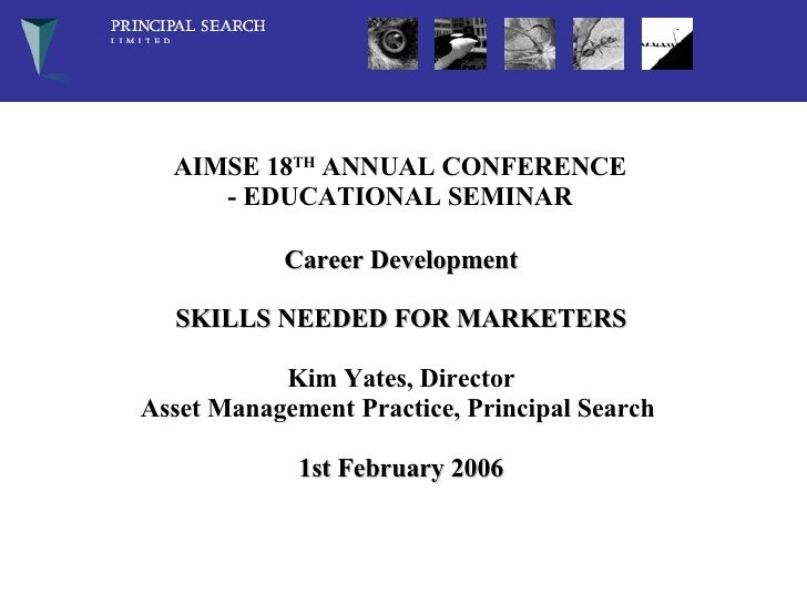 AIMSE 18 TH  ANNUAL CONFERENCE - EDUCATIONAL SEMINAR    Career Development SKILLS NEEDED FOR MARKETERS Kim Yates, Director...
