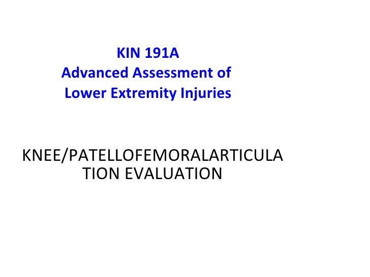 KIN 191A Advanced Assessment of  Lower Extremity Injuries KNEE /PATELLOFEMORALARTICULATION   EVALUATION