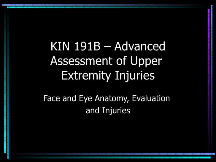 KIN 191B – Advanced Assessment of Upper  Extremity Injuries Face and Eye Anatomy, Evaluation  and Injuries