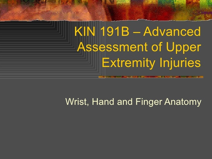 KIN 191B – Advanced Assessment of Upper Extremity Injuries Wrist, Hand and Finger Anatomy