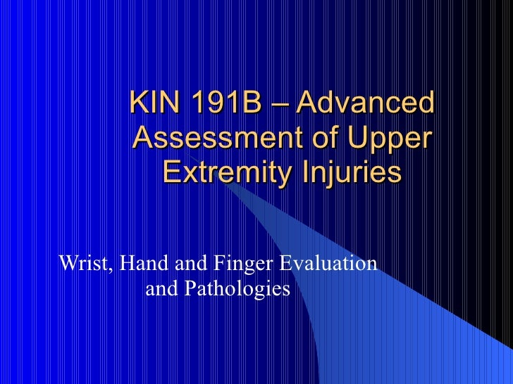 KIN 191B – Advanced Assessment of Upper Extremity Injuries Wrist, Hand and Finger Evaluation and Pathologies