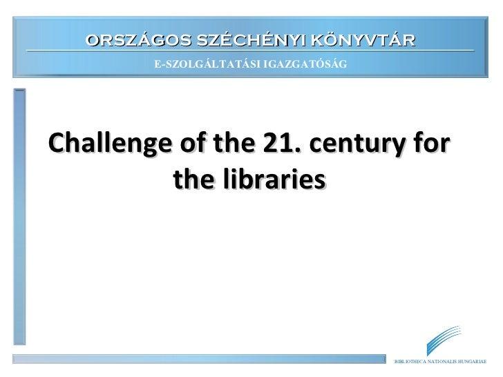 ORSZÁGOS SZÉCHÉNYI KÖNYVTÁR        E-SZOLGÁLTATÁSI IGAZGATÓSÁGChallenge of the 21. century for         the libraries      ...