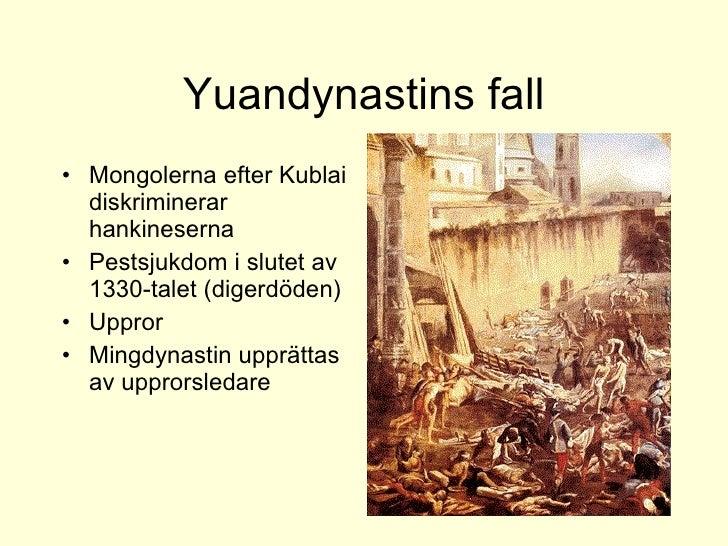 Yuandynastins fall <ul><li>Mongolerna efter Kublai diskriminerar hankineserna </li></ul><ul><li>Pestsjukdom i slutet av 13...
