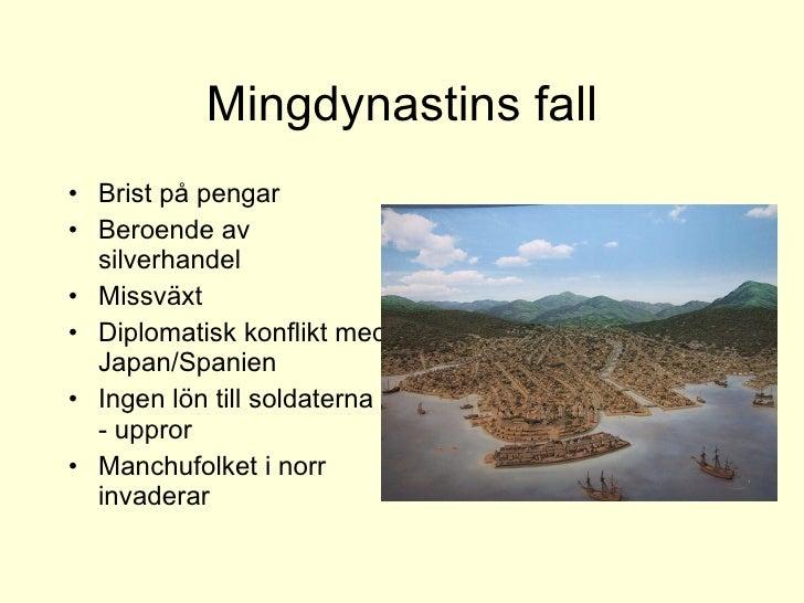 Mingdynastins fall <ul><li>Brist på pengar </li></ul><ul><li>Beroende av silverhandel </li></ul><ul><li>Missväxt </li></ul...