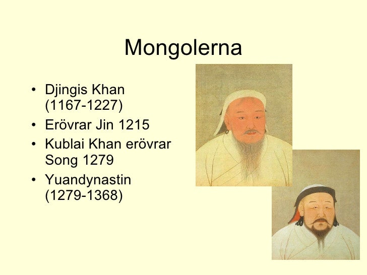 Mongolerna <ul><li>Djingis Khan (1167-1227) </li></ul><ul><li>Erövrar Jin 1215 </li></ul><ul><li>Kublai Khan erövrar Song ...