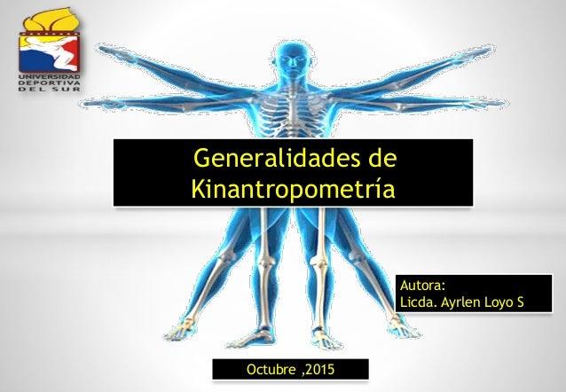 Generalidades de Kinantropometría Autora: Licda. Ayrlen Loyo S Octubre ,2015
