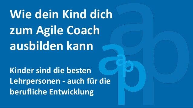 Wie dein Kind dich zum Agile Coach ausbilden kann Kinder sind die besten Lehrpersonen - auch für die berufliche Entwicklung