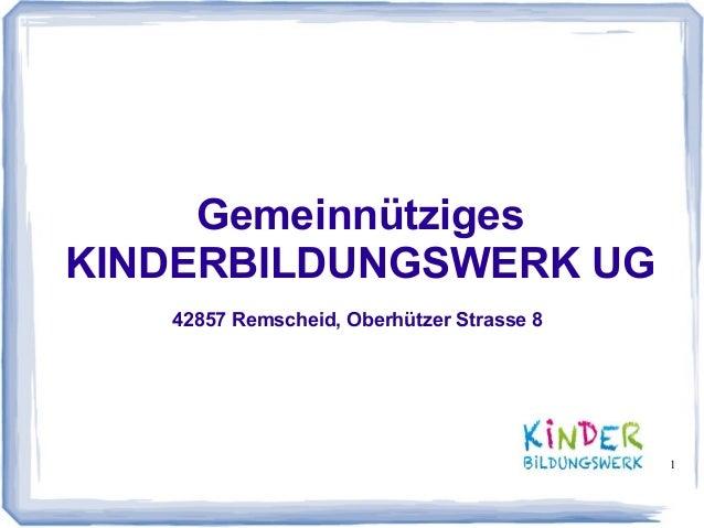 1 Gemeinnütziges KINDERBILDUNGSWERK UG 42857 Remscheid, Oberhützer Strasse 8