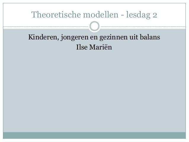 Theoretische modellen - lesdag 2 Kinderen, jongeren en gezinnen uit balans Ilse Mariën