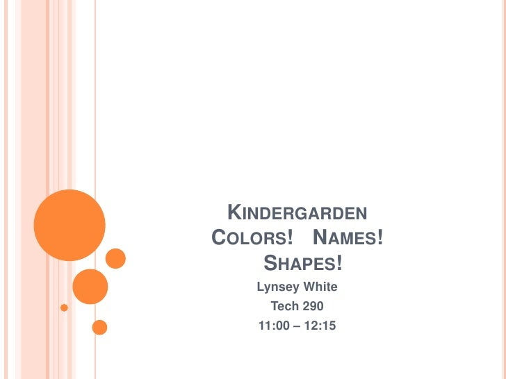 KindergardenColors! 	Names!   Shapes!<br />LynseyWhite<br />Tech 290<br />11:00 – 12:15<br />