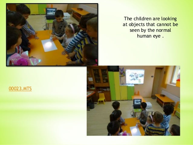 The children are looking at objects that cannot be seen by the normal human eye . 00023.MTS