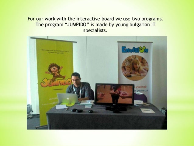 """For our work with the interactive board we use two programs. The program """"JUMPIDO'' is made by young bulgarian IT speciali..."""