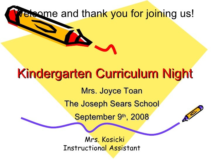 Kindergarten Curriculum Night Mrs. Joyce Toan The Joseph Sears School September 9 th , 2008 Welcome and thank you for join...