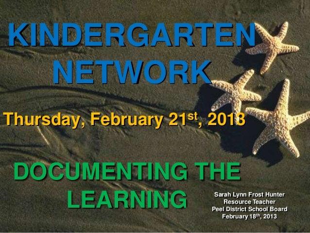 Sarah Lynn Frost HunterResource TeacherPeel District School BoardFebruary 18th, 2013KINDERGARTENNETWORKThursday, February ...
