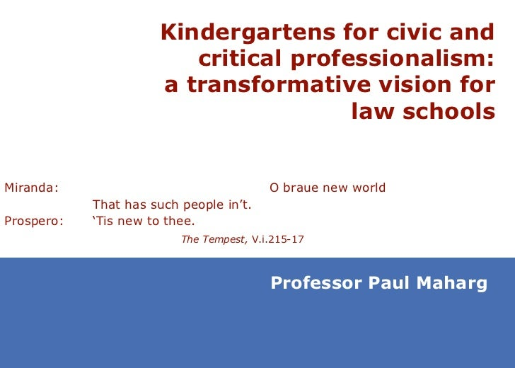 Kindergartens for civic and critical professionalism: a transformative vision for law schools Professor Paul Maharg Mirand...