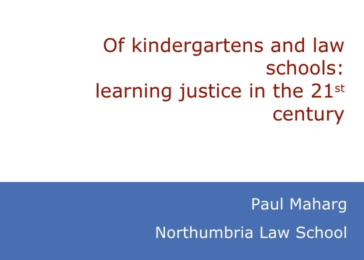 Of kindergartens and law schools: learning justice in the 21 st  century Paul Maharg Northumbria Law School