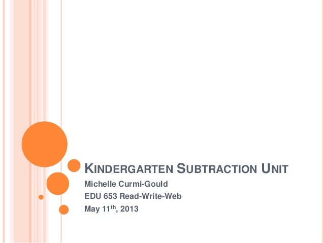KINDERGARTEN SUBTRACTION UNITMichelle Curmi-GouldEDU 653 Read-Write-WebMay 11th, 2013