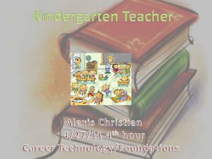 Kindergarten Teacher <br />Alexis Christian<br />4/27/11 4th hour<br />Career Technology/Foundations  <br />