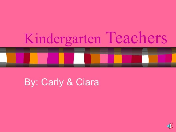 Kindergarten  Teachers By: Carly & Ciara