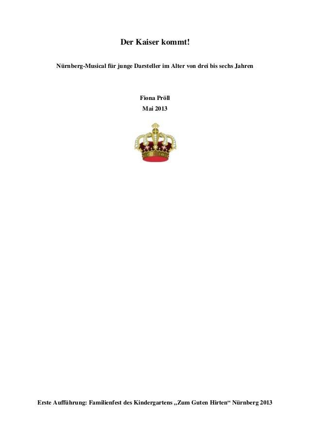 Der Kaiser kommt! Nürnberg-Musical für junge Darsteller im Alter von drei bis sechs Jahren Fiona Pröll Mai 2013 Erste Auff...