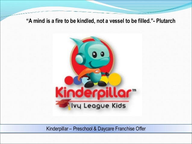 """""""A mind is a fire to be kindled, not a vessel to be filled.""""- Plutarch  Kinderpillar – Preschool & Daycare Franchise Offer"""