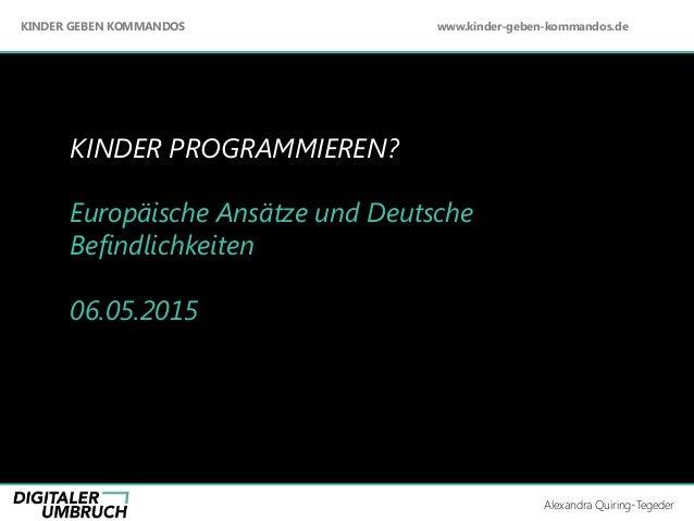 KINDER PROGRAMMIEREN? Europäische Ansätze und Deutsche Befindlichkeiten 06.05.2015 Alexandra Quiring –Tegeder +++ Beratung...