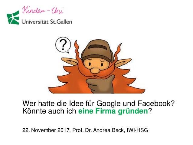 Wer hatte die Idee für Google und Facebook? Könnte auch ich eine Firma gründen? 22. November 2017, Prof. Dr. Andrea Back, ...