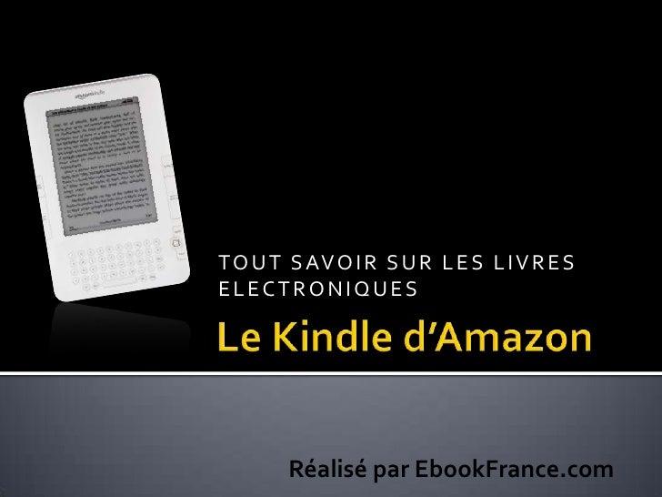 TOUT SAVOIR SUR LES LIVRES ELECTRONIQUES<br />Le Kindle d'Amazon<br />Réalisé par EbookFrance.com<br />