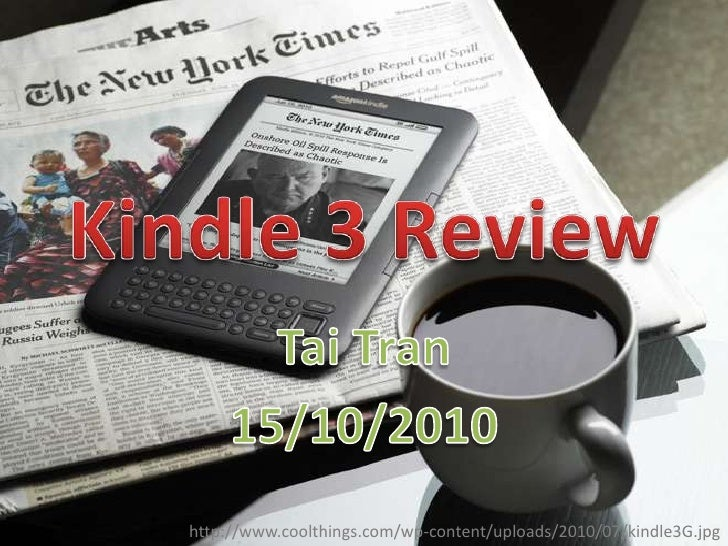 Kindle 3 Review<br />Tai Tran<br />15/10/2010<br />http://www.coolthings.com/wp-content/uploads/2010/07/kindle3G.jpg<br />