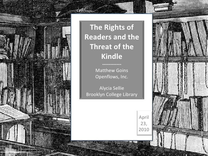 April 23, 2010 The Rights of Readers and the Threat of the Kindle ------------ Matthew Goins Openflows, Inc. Alycia Sellie...