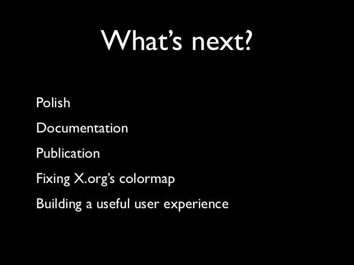 What's next? Polish Documentation Publication Fixing X.org's colormap Building a useful user experience