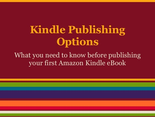 Kindle Publishing        OptionsWhat you need to know before publishing   your first Amazon Kindle eBook