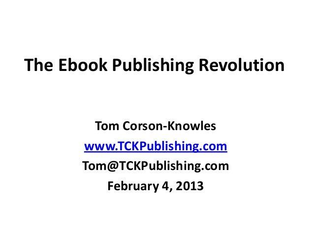 The Ebook Publishing RevolutionTom Corson-Knowleswww.TCKPublishing.comTom@TCKPublishing.comFebruary 4, 2013