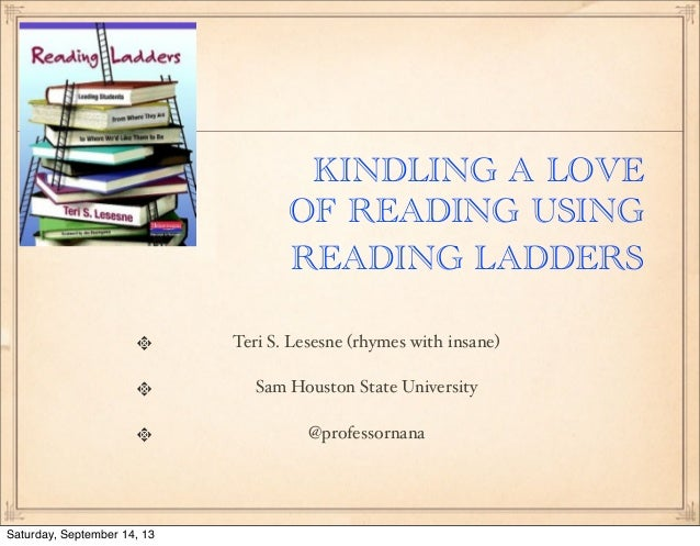 KINDLING A LOVE OF READING USING READING LADDERS Teri S. Lesesne (rhymes with insane) Sam Houston State University @profes...