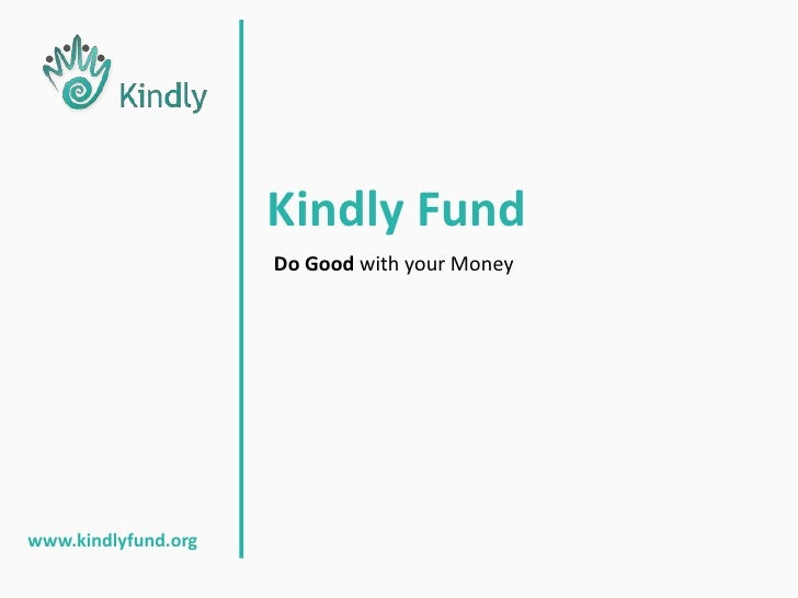 Kindly Fund<br />Do Good with your Money<br />www.kindlyfund.org<br />