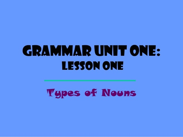 Grammar Unit One:     Lesson One   Types of Nouns