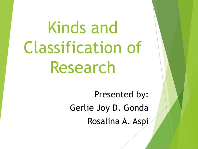 Kinds and Classification of Research Presented by: Gerlie Joy D. Gonda Rosalina A. Aspi