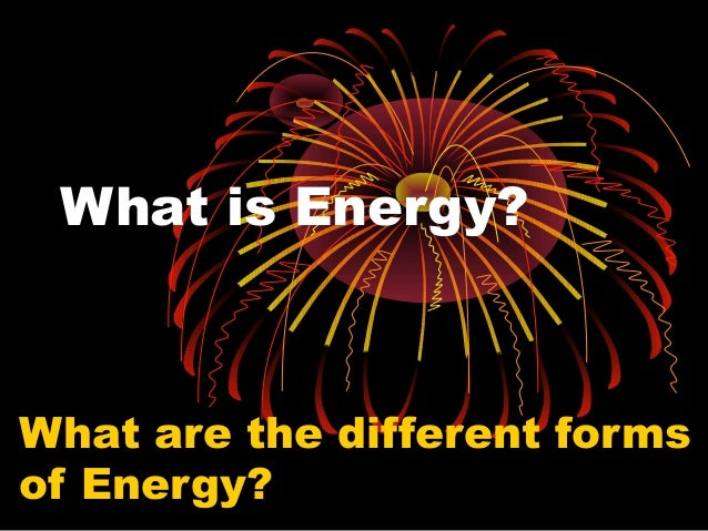 What is Energy?  What are the different forms of Energy?