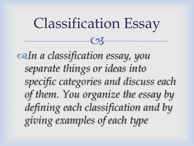 classification and division essay essay The classification essay organizes supporting details into three or more groups with each group having its own identifying characteristics for this reason, classification essays rely heavily on description and example as supporting details or evidence, description providing the means for identifying distinguishing characteristics and examples.