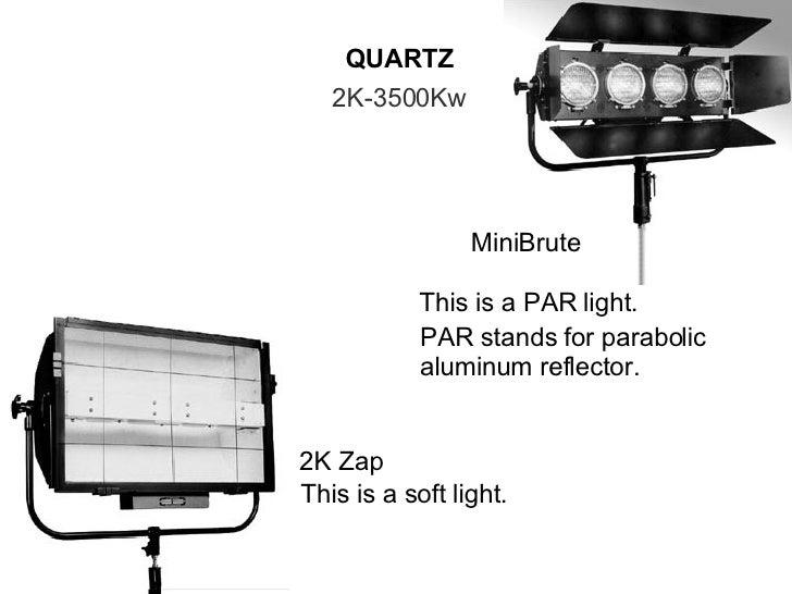 QUARTZ 2K-3500Kw 2K Zap This is a soft light. MiniBrute This is a PAR light. PAR stands for parabolic aluminum reflector.