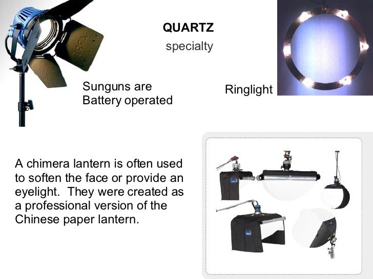 QUARTZ specialty Sunguns are Battery operated A chimera lantern is often used to soften the face or provide an eyelight.  ...