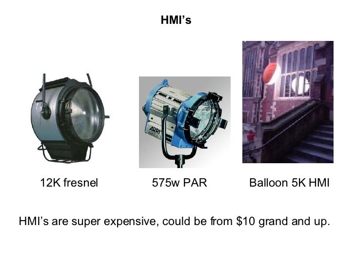 HMI's 12K fresnel 575w PAR Balloon 5K HMI HMI's are super expensive, could be from $10 grand and up.