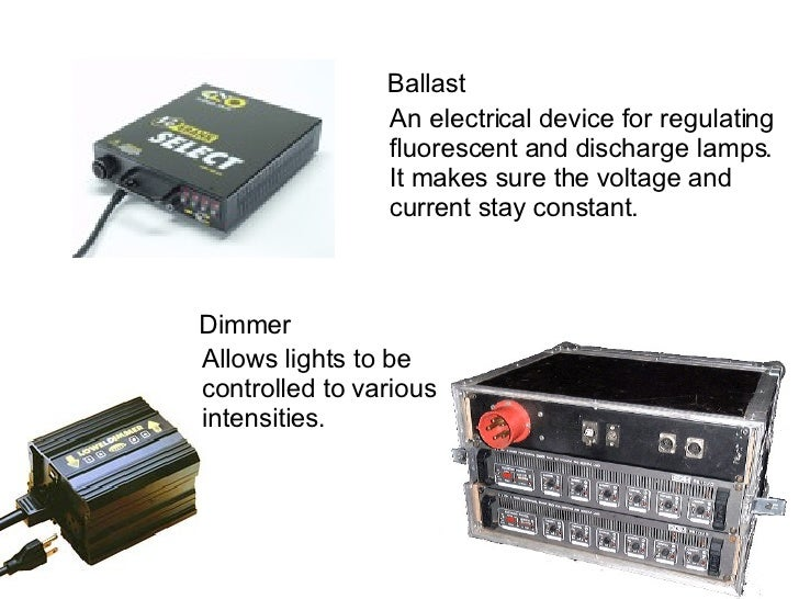 Ballast An electrical device for regulating  fluorescent and discharge lamps.  It makes sure the voltage and  current stay...