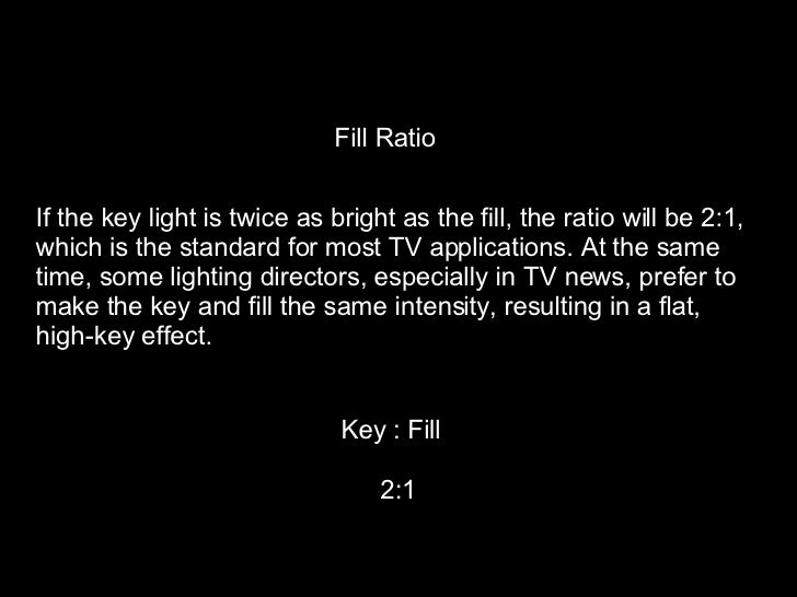 Fill Ratio If the key light is twice as bright as the fill, the ratio will be 2:1,  which is the standard for most TV appl...
