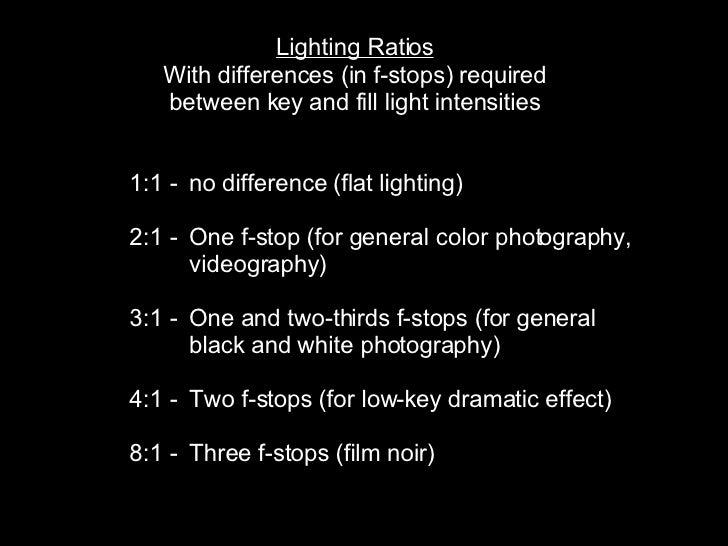Lighting Ratios With differences (in f-stops) required between key and fill light intensities   1:1 -  no difference (flat...
