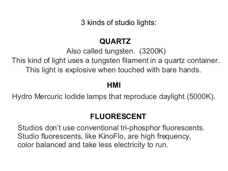 3 kinds of studio lights: QUARTZ HMI FLUORESCENT Also called tungsten.  (3200K) This kind of light uses a tungsten filamen...